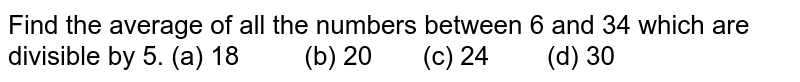 Find the   average of all the numbers between 6 and 34 which are divisible by 5. (a) 18 (b) 20 (c) 24 (d) 30