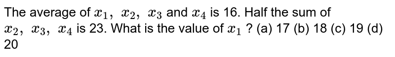The average   of `x_1,\ x_2,\ x_3` and `x_4` is 16. Half   the sum of `x_2,\ x_3,\ x_4` is 23. What   is the value of `x_1` ? (a) 17 (b) 18 (c) 19 (d) 20