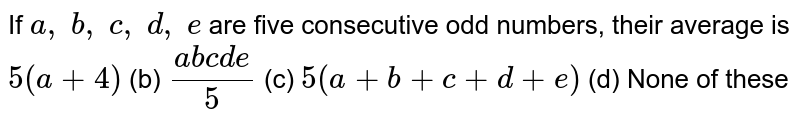 If `a ,\ b ,\ c ,\ d ,\ e` are five   consecutive odd numbers, their average is (a) `5(a+4)` (b) `(a b c d e)/5`  (c) `5(a+b+c+d+e)` (d) None of   these