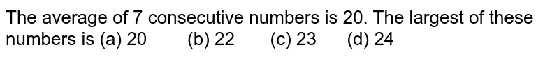 The average   of 7 consecutive numbers is 20. The largest of these numbers is (a) 20 (b) 22 (c) 23 (d) 24
