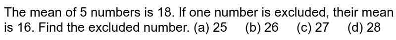 The mean of   5 numbers is 18. If one number is excluded, their mean is 16. Find the   excluded number. (a) 25 (b) 26 (c) 27 (d) 28