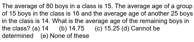 The average   of 80 boys in a class is 15. The average age of a group of 15 boys in the   class is 16 and the average age of another 25 boys in the class is 14. What   is the average age of the remaining boys in the class? (a) 14 (b) 14.75 (c) 15.25 (d) Cannot   be determined (e) None of these