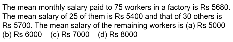 The mean monthly   salary paid to 75 workers in a factory is Rs 5680. The mean salary of 25 of   them is Rs 5400 and that of 30 others is Rs 5700. The mean salary of the   remaining workers is (a) Rs   5000 (b) Rs 6000 (c) Rs 7000 (d) Rs 8000