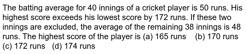 The batting   average for 40 innings of a cricket player is 50 runs. His highest score   exceeds his lowest score by 172 runs. If these two innings are excluded, the   average of the remaining 38 innings is 48 runs. The highest score of the   player is (a) 165   runs (b) 170 runs (c) 172 runs (d) 174 runs