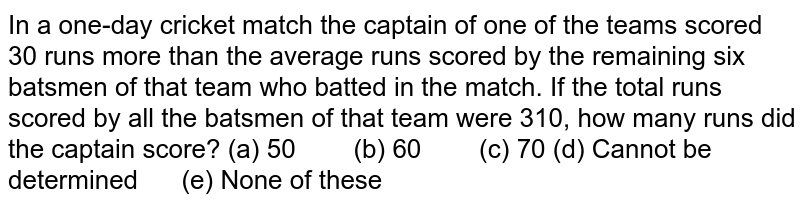 In a   one-day cricket match the captain of one of the teams scored 30 runs more   than the average runs scored by the remaining six batsmen of that team who   batted in the match. If the total runs scored by all the batsmen of that team   were 310, how many runs did the captain score? (a) 50 (b) 60 (c) 70 (d) Cannot   be determined (e) None of these