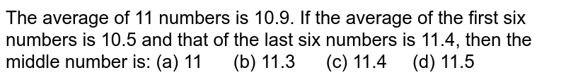 The average   of 11 numbers is 10.9. If the average of the first six numbers is 10.5 and   that of the last six numbers is 11.4, then the middle number is: (a) 11 (b) 11.3 (c) 11.4 (d) 11.5