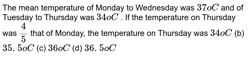 The mean   temperature of Monday to Wednesday was `37oC` and of   Tuesday to Thursday was `34oC` . If the   temperature on Thursday was `4/5` that of   Monday, the temperature on Thursday was `34oC` (b) `35. 5oC` (c) `36oC` (d) `36. 5oC`