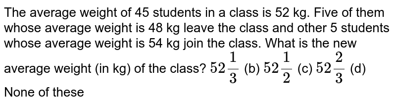The average   weight of 45 students in a class is 52 kg. Five of them whose average weight   is 48 kg leave the class and other 5 students whose average weight is 54 kg   join the class. What is the new average weight (in kg) of the class? `52 1/3` (b) `52 1/2` (c) `52 2/3` (d) None of   these