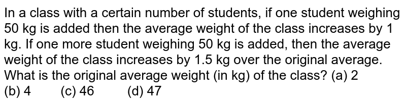 In a class   with a certain number of students, if one student weighing 50 kg is added   then the average weight of the class increases by 1 kg. If one more student   weighing 50 kg is added, then the average weight of the class increases by   1.5 kg over the original average. What is the original average weight (in kg)   of the class? (a) 2 (b) 4 (c) 46 (d) 47