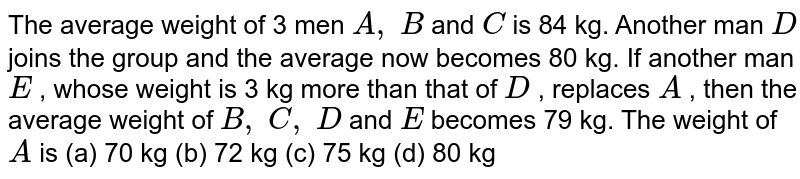 The average   weight of 3 men `A ,\ B` and `C` is 84 kg.   Another man `D` joins the   group and the average now becomes 80 kg. If another man `E` , whose   weight is 3 kg more than that of `D` , replaces `A` , then the   average weight of `B ,\ C ,\ D` and `E` becomes 79   kg. The weight of `A` is (a) 70   kg (b) 72 kg (c) 75 kg (d) 80 kg