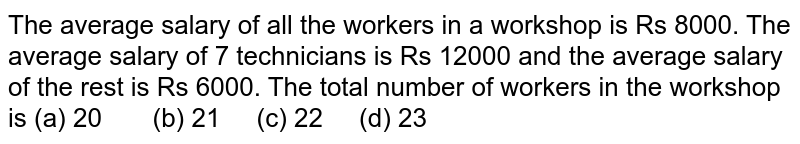 The average   salary of all the workers in a workshop is Rs 8000. The average salary of 7   technicians is Rs 12000 and the average salary of the rest is Rs 6000. The   total number of workers in the workshop is (a) 20 (b) 21 (c) 22 (d) 23