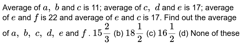 Average of `a ,\ b` and `c` is 11;   average of `c ,\ d` and `e` is 17;   average of `e` and `f` is 22 and   average of `e` and `c` is 17. Find   out the average of `a ,\ b ,\ c ,\ d ,\ e` and `f` . `15 2/3` (b) `18 1/2` (c) `16 1/2` (d) None of   these