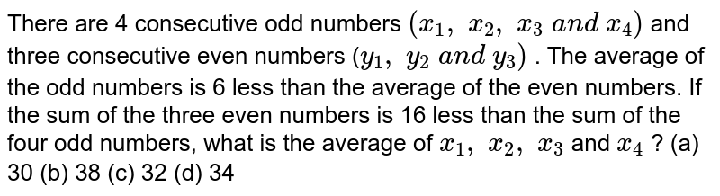 There are 4   consecutive odd numbers `(x_1,\ x_2,\ x_3\ a n d\ x_4)` and three   consecutive even numbers (`y_1,\ y_2\ a n d\ y_3)` . The   average of the odd numbers is 6 less than the average of the even numbers. If   the sum of the three even numbers is 16 less than the sum of the four odd   numbers, what is the average of `x_1,\ x_2,\ x_3` and `x_4` ? (a) 30 (b) 38   (c) 32 (d) 34
