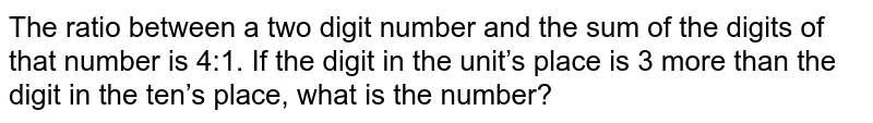 The ratio between a two digit number and the sum   of the digits of that number is 4:1. If the digit in the unit's place is 3   more than the digit in the ten's place, what is the number?