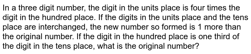 In a three digit number, the digit in the units   place is four times the digit in the hundred place. If the digits in the   units place and the tens place are interchanged, the new number so formed is   1 more than the original number. If the digit in the hundred place is one third   of the digit in the tens place, what is the original number?
