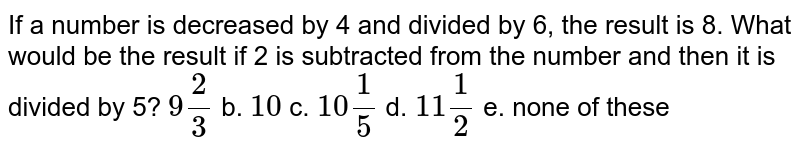 If a number is decreased by 4 and divided by 6,   the result is 8. What would be the result if 2 is subtracted from the number   and then it is divided by 5? `9 2/3` b. `10` c. `10 1/5` d. `11 1/2` e. none of these