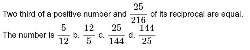 Two third of a positive number and `(25)/(216)` of its reciprocal are equal. The number is `5/(12)` b. `(12)/5` c. `(25)/(144)` d. `(144)/(25)`