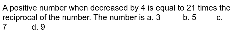 A positive number when decreased by 4 is equal to   21 times the reciprocal of the number. The number is  a. 3   b. 5 c. 7 d. 9