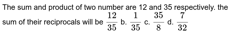 The sum and product of two number are 12 and 35   respectively. the sum of their reciprocals will be `(12)/(35)` b. `1/(35)` c. `(35)/8` d. `7/(32)`