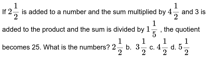 If `2 1/2` is added to a number and the sum multiplied by `4 1/2` and 3 is added to the product and the sum is   divided by `1 1/5` , the quotient becomes 25. What is the numbers? `2 1/2` b. `\ 3 1/2` c. `4 1/2` d. `5 1/2`
