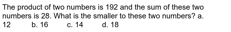 The product of two numbers is 192 and the sum of   these two numbers is 28. What is the smaller to these two numbers? a. 12   b. 16 c. 14 d. 18