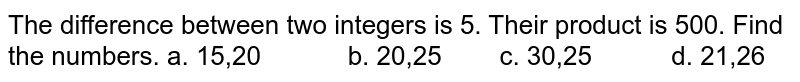 The difference between two integers is 5. Their   product is 500. Find the numbers. a. 15,20   b. 20,25 c. 30,25 d. 21,26