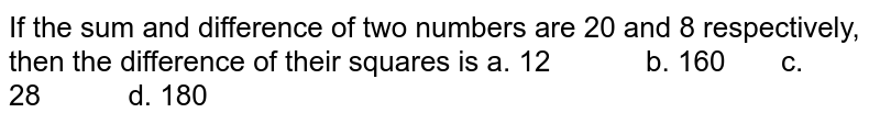 If the sum and difference of two numbers are 20   and 8 respectively, then the difference of their squares is  a. 12   b. 160 c. 28 d. 180