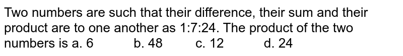 Two numbers are such that their difference, their   sum and their product are to one another as 1:7:24. The product of the two   numbers is  a. 6   b. 48 c. 12 d. 24