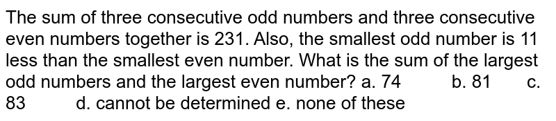 The sum of three consecutive odd numbers and three   consecutive even numbers together is 231. Also, the smallest odd number is 11   less than the smallest even number. What is the sum of the largest odd numbers   and the largest even number? a. 74   b. 81 c. 83 d. cannot be determined e. none of these