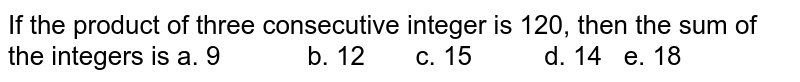 If the product of three consecutive integer is   120, then the sum of the integers is a. 9   b. 12 c. 15 d. 14 e. 18