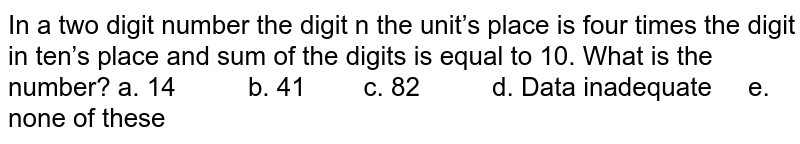 In a two digit number the digit n the unit's place   is four times the digit in ten's place and sum of the digits is equal to 10.   What is the number? a. 14   b. 41 c. 82  d. Data inadequate e. none of these