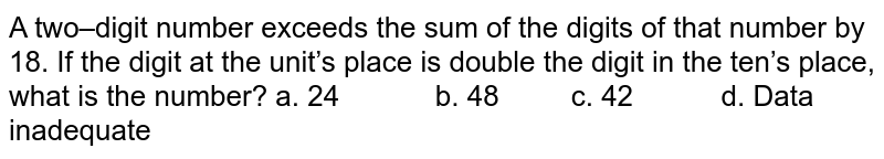 A two–digit number exceeds the sum of the digits   of that number by 18. If the digit at the unit's place is double the digit in   the ten's place, what is the number? a. 24   b. 48 c. 42 d. Data inadequate