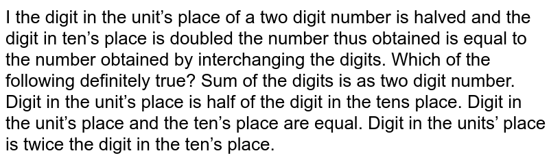 I the digit in the unit's place of a two digit   number is halved and the digit in ten's place is doubled the number thus   obtained is equal to the number obtained by interchanging the digits. Which   of the following definitely true? a. Sum of the digits is as two digit number. b. Digit in the unit's place is half of the digit in   the tens place. c. Digit in the unit's place and the ten's place are   equal. d. Digit in the units' place is twice the digit in   the ten's place.