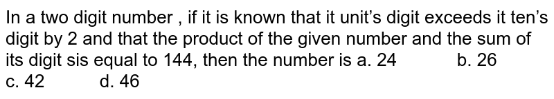 In a two digit number , if it is known that it   unit's digit exceeds it ten's digit by 2 and that the product of the given   number and the sum of its digit sis equal to 144, then the number is a. 24   b. 26 c. 42 d. 46