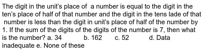 The digit in the unit's place of a number is equal to the digit in the ten's   place of half of that number and the digit in the tens lade of that number is less than the digit in unit's   place of half of the number by 1. If the sum of the digits of the digits of   the number is 7, then what is the number? a. 34   b. 162 c. 52 d. Data inadequate e. None of these