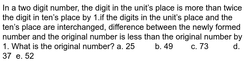 In a two digit number, the digit in the unit's   place is more than twice the digit in ten's place by 1.if the digits in the   unit's place and the ten's place are interchanged, difference between the   newly formed number and the original number is less than the original number   by 1. What is the original number? a. 25   b. 49 c. 73 d. 37 e. 52