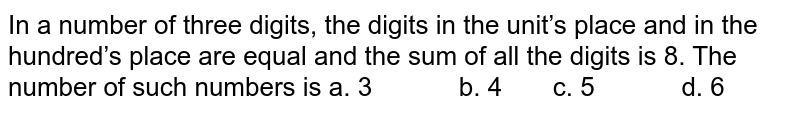 In a number of three digits, the digits in the   unit's place and in the hundred's place are equal and the sum of all the   digits is 8. The number of such numbers is a. 3   b. 4 c. 5 d. 6