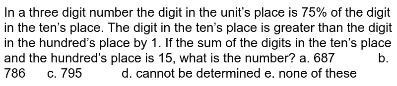 In   a three digit number the digit in the unit's place is 75% of the digit in the   ten's place. The digit in the ten's place is greater than the digit in the   hundred's place by 1. If the sum of the digits in the ten's place and the   hundred's place is 15, what is the number? a. 687   b. 786 c. 795 d. cannot be determined e. none of these