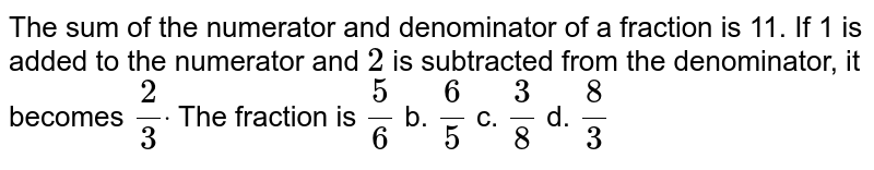 The sum of the numerator and denominator of a   fraction is 11. If 1 is added to the numerator and `2` is subtracted from the denominator, it becomes `2/3dot` The fraction is `5/6` b. `6/5` c. `3/8` d. `8/3`