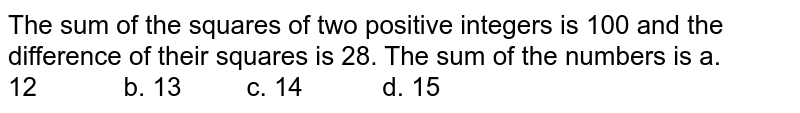 The sum of the squares of two positive integers is   100 and the difference of their squares is 28. The sum of the numbers is a. 12   b. 13 c. 14 d. 15