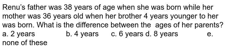 Renu's father was 38 years of age when she was   born while her mother was 36 years old when her brother 4 years younger to   her was born. What is the difference between the ages of her parents? a. 2 years b. 4 years c. 6 years d. 8 years e. none of these