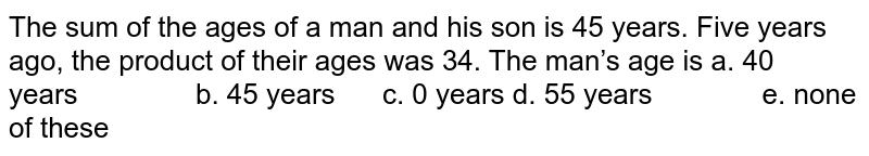 The sum of the ages of a man and his son is 45   years. Five years ago, the product of their ages was 34. The man's age is  a. 40 years b. 45 years c. 0 years d. 55 years e. none of these