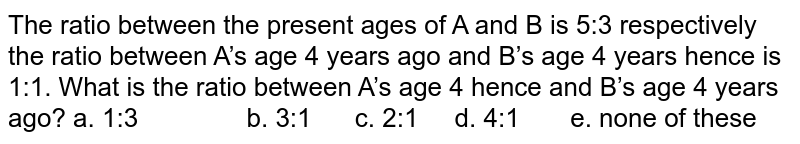 The ratio between the present ages of A and B is   5:3 respectively the ratio between A's age 4 years ago and B's age 4 years   hence is 1:1. What is the ratio between A's age 4 hence and B's age 4 years   ago? a. 1:3 b. 3:1 c. 2:1 d. 4:1 e. none of these