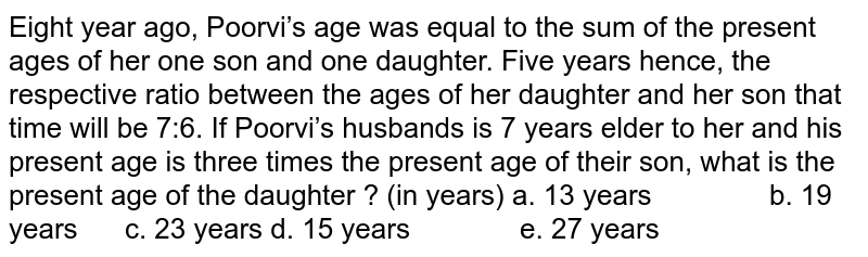 Eight year ago, Poorvi's age was equal to the sum of the present ages of her one son and one daughter. Five years hence, the respective ratio between the ages of her daughter and her son that time will be 7:6. If Poorvi's husbands is 7 years elder to her and his present age is three times the present age of their son, what is the present age of the daughter ? (in years) a. 13 years b. 19 years c. 23 years d. 15 years e. 27 years