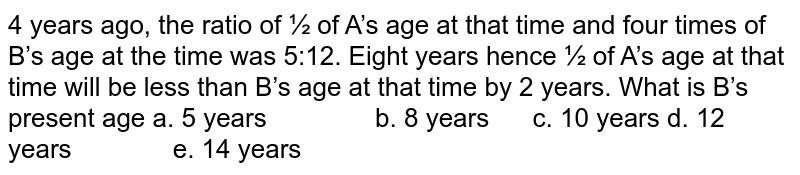 4 years ago, the ratio of ½ of A's age at that   time and four times of B's age at the time was 5:12. Eight years hence ½ of   A's age at that time will be less than B's age at that time by 2 years. What   is B's present age  a. 5 years b. 8 years c. 10 years d. 12 years e. 14 years