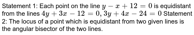 Statement 1: Each point on the line `y-x+12=0` is equidistant from the lines `4y+3x-12=0,3y+4x-24=0`  Statement 2: The locus of a point which is equidistant   from two given lines is the angular bisector of the two lines.