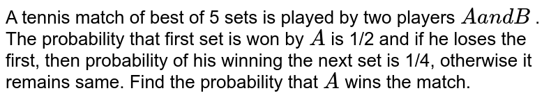 A tennis match of best of 5 sets is played by two players `Aa n dB` . The probability that first set is won by `A` is 1/2 and if he loses the first, then probability of his winning the   next set is 1/4, otherwise it remains same. Find the probability that `A` wins the match.