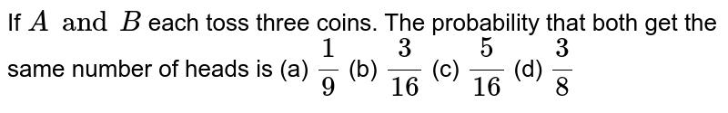 If `A and B` each toss three coins. The probability that both get the same number of heads is  (a) `1/9` (b) `3/16` (c) `5/16` (d) `3/8`