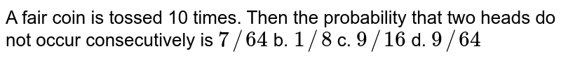 A fair coin is tossed 10 times. Then the probability that two heads do   not occur consecutively is `7//64` b. `1//8` c. `9//16` d. `9//64`