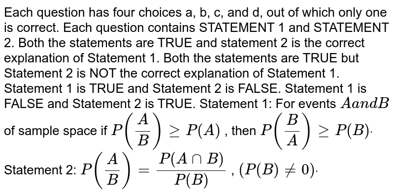 Each question has four choices a, b, c, and d, out of which only one is   correct. Each question contains STATEMENT 1 and STATEMENT 2. Both the statements are TRUE and statement 2 is the correct explanation   of Statement 1. Both the statements are TRUE but Statement 2 is NOT the correct   explanation of Statement 1. Statement 1 is TRUE and Statement 2 is FALSE. Statement 1 is FALSE and Statement 2 is TRUE. Statement 1: For events `Aa n dB` of sample space if `P(A/B)geqP(A)` , then `P(B/A)geqP(B)dot`  Statement 2: `P(A/B)=(P(AnnB))/(P(B))` , `(P(B)!=0)dot`